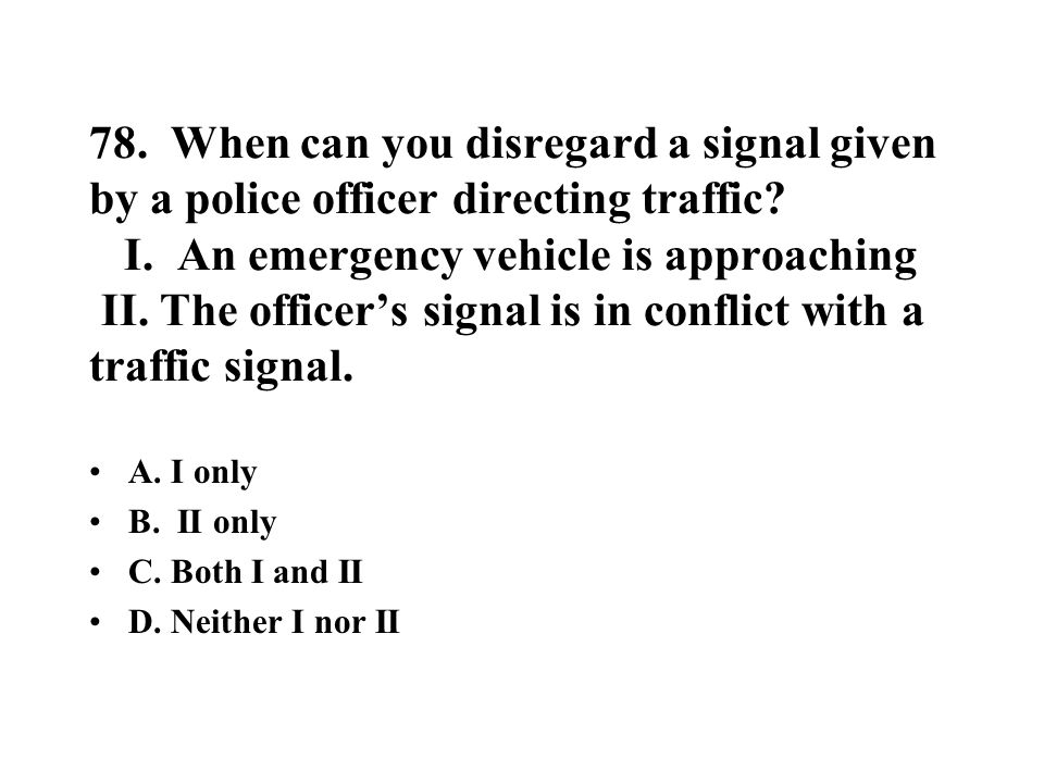 78. When can you disregard a signal given by a police officer directing traffic I. An emergency vehicle is approaching II. The officer's signal is in conflict with a traffic signal.