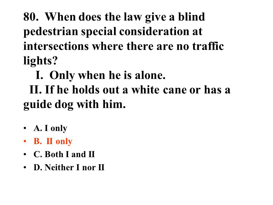 80. When does the law give a blind pedestrian special consideration at intersections where there are no traffic lights I. Only when he is alone. II. If he holds out a white cane or has a guide dog with him.
