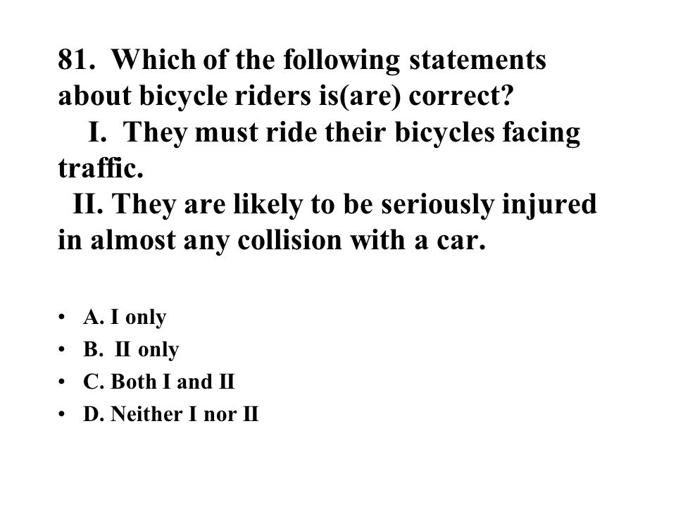 81. Which of the following statements about bicycle riders is(are) correct I. They must ride their bicycles facing traffic. II. They are likely to be seriously injured in almost any collision with a car.