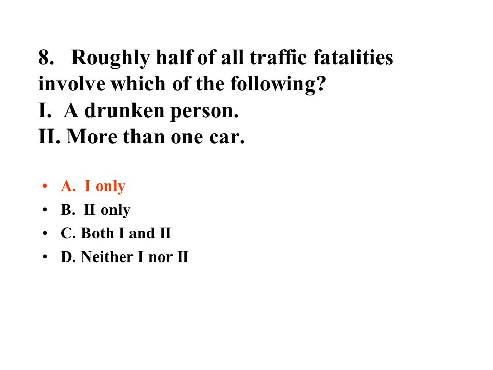 8. Roughly half of all traffic fatalities involve which of the following I. A drunken person. II. More than one car.