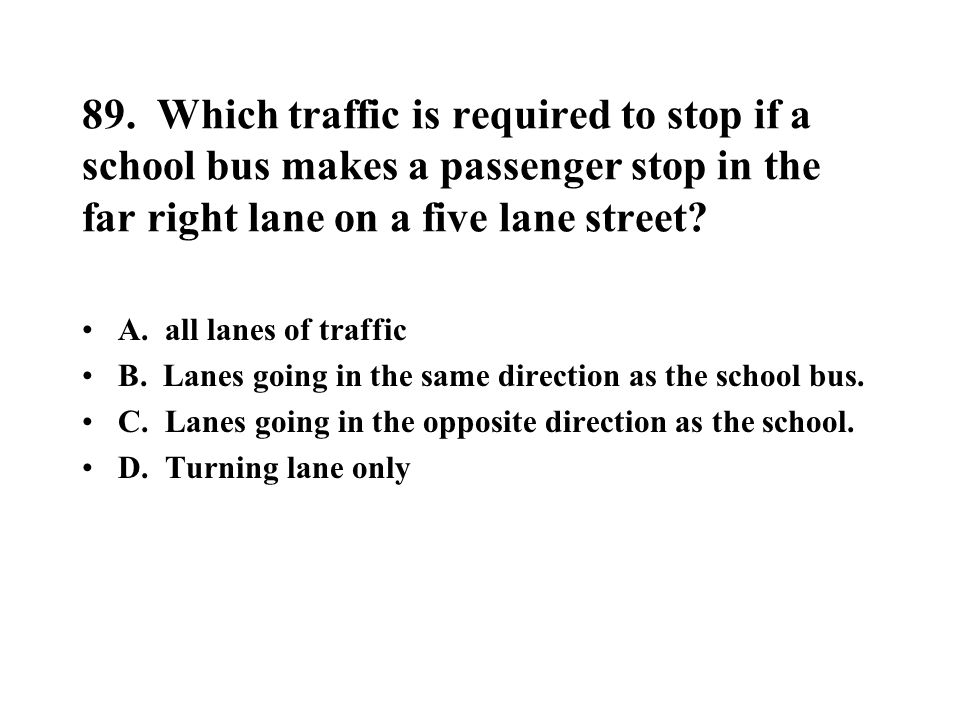 89. Which traffic is required to stop if a school bus makes a passenger stop in the far right lane on a five lane street