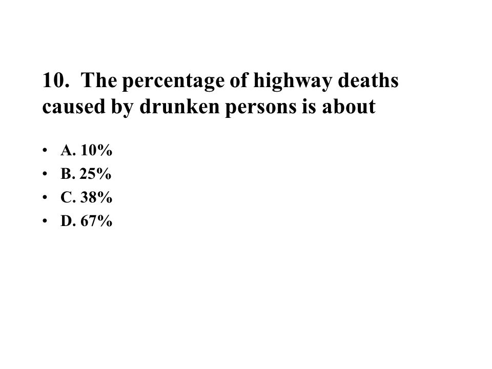 10. The percentage of highway deaths caused by drunken persons is about