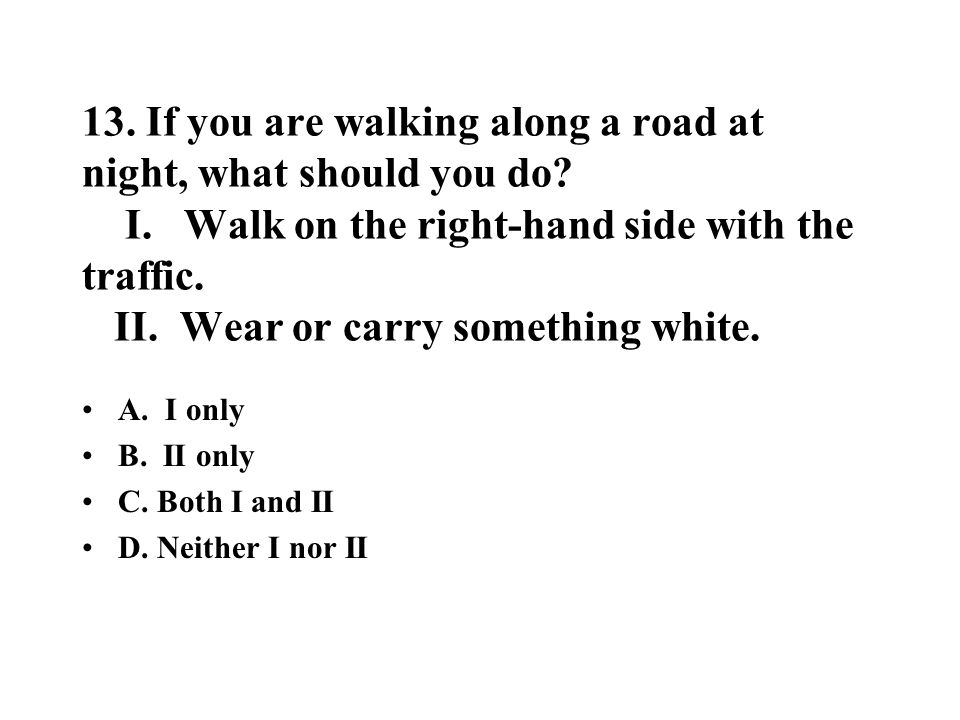 13. If you are walking along a road at night, what should you do. I