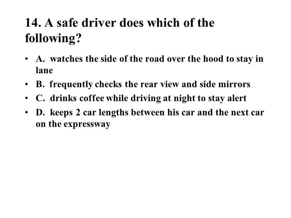 14. A safe driver does which of the following
