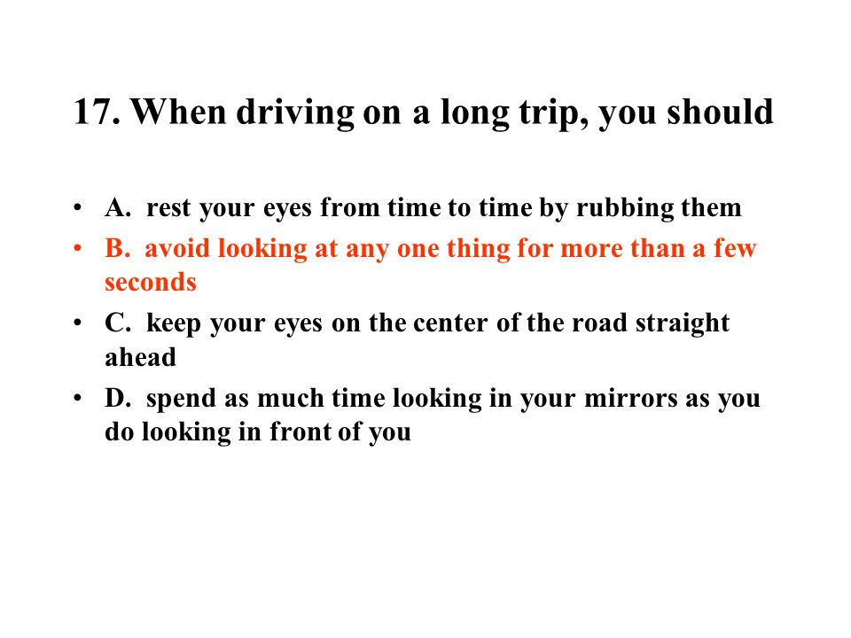 17. When driving on a long trip, you should