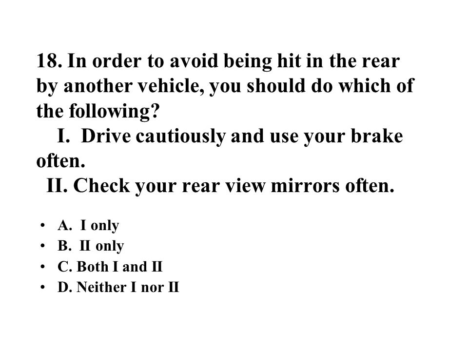 18. In order to avoid being hit in the rear by another vehicle, you should do which of the following I. Drive cautiously and use your brake often. II. Check your rear view mirrors often.