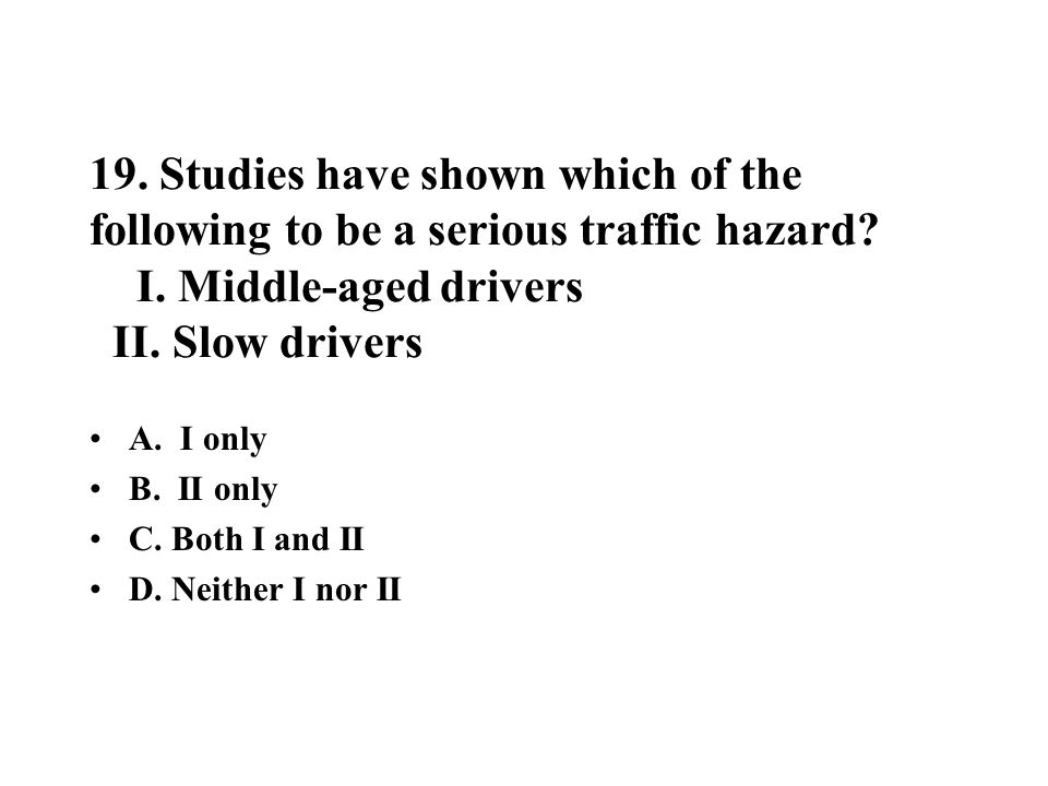 19. Studies have shown which of the following to be a serious traffic hazard I. Middle-aged drivers II. Slow drivers