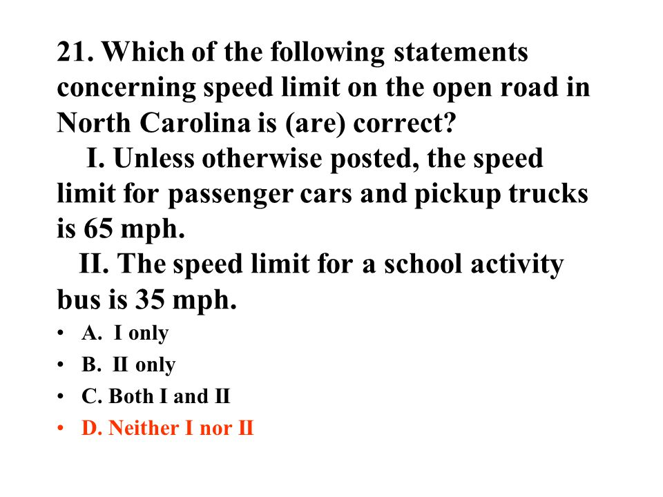 21. Which of the following statements concerning speed limit on the open road in North Carolina is (are) correct I. Unless otherwise posted, the speed limit for passenger cars and pickup trucks is 65 mph. II. The speed limit for a school activity bus is 35 mph.