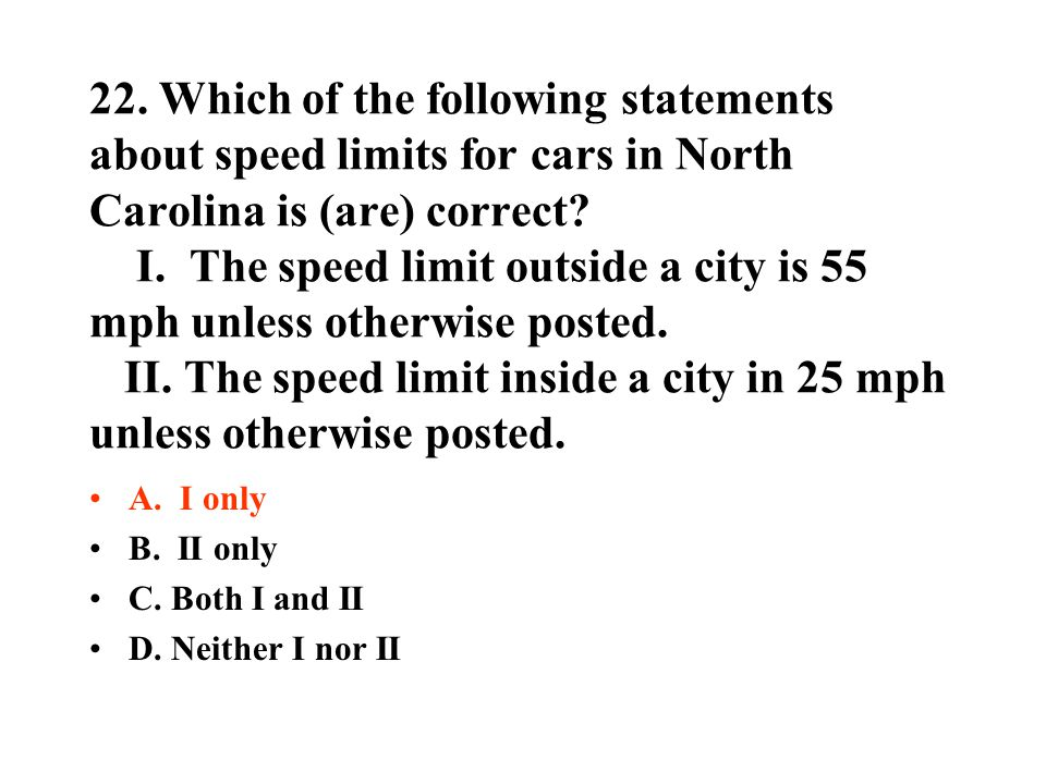 22. Which of the following statements about speed limits for cars in North Carolina is (are) correct I. The speed limit outside a city is 55 mph unless otherwise posted. II. The speed limit inside a city in 25 mph unless otherwise posted.