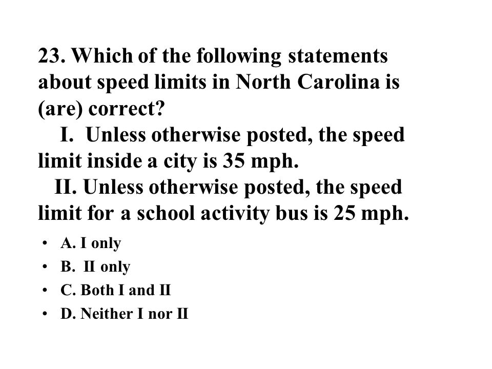 23. Which of the following statements about speed limits in North Carolina is (are) correct I. Unless otherwise posted, the speed limit inside a city is 35 mph. II. Unless otherwise posted, the speed limit for a school activity bus is 25 mph.