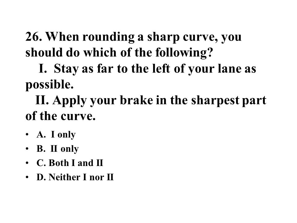 26. When rounding a sharp curve, you should do which of the following