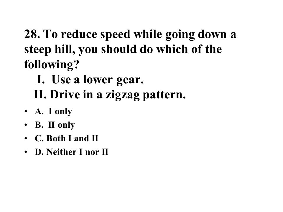 28. To reduce speed while going down a steep hill, you should do which of the following I. Use a lower gear. II. Drive in a zigzag pattern.
