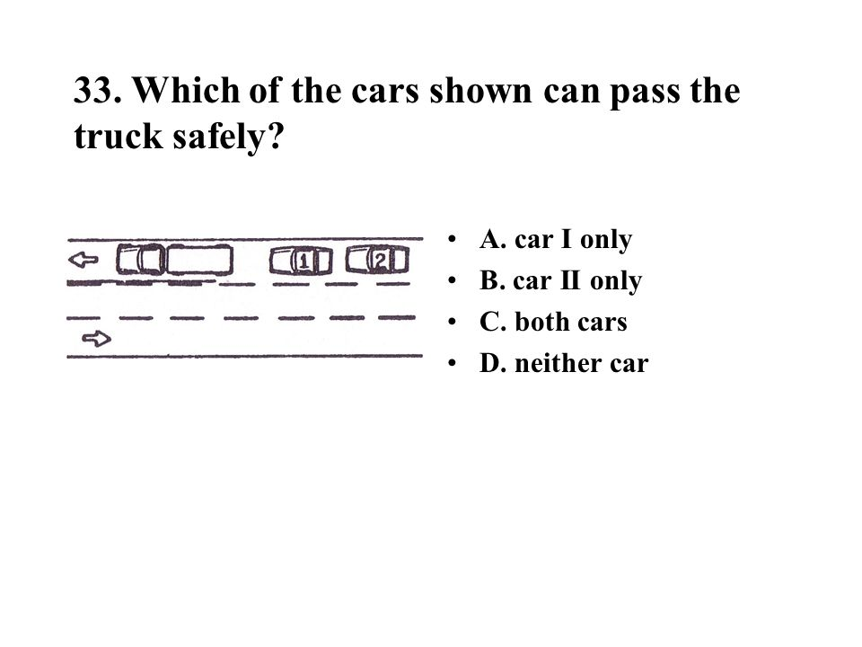 33. Which of the cars shown can pass the truck safely