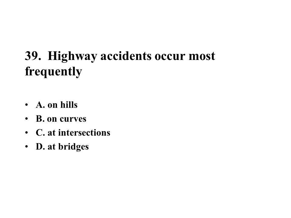 39. Highway accidents occur most frequently