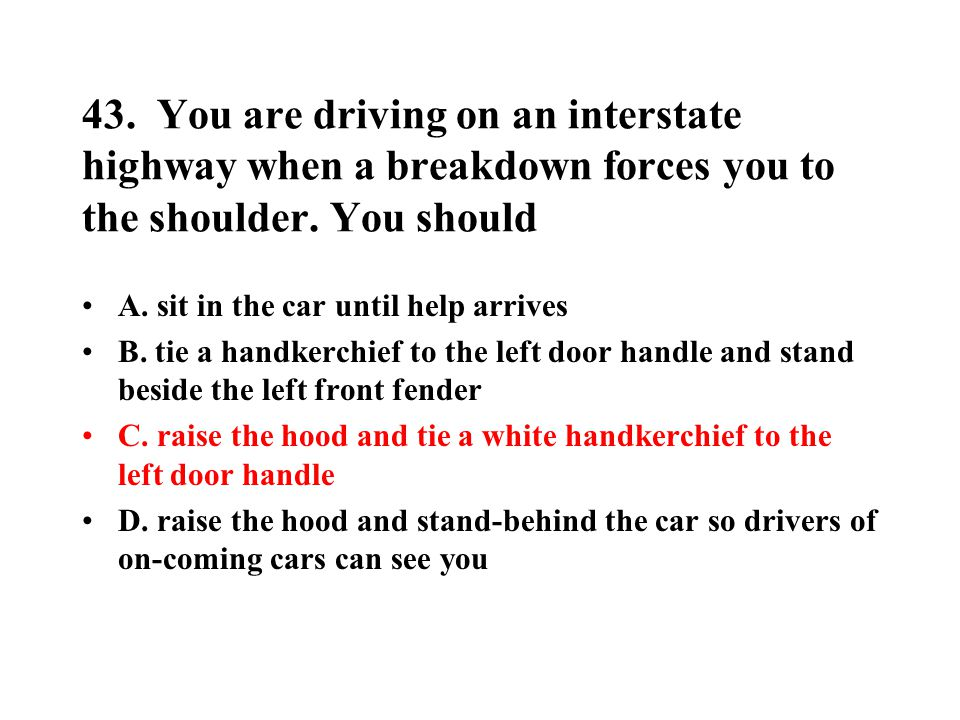 43. You are driving on an interstate highway when a breakdown forces you to the shoulder. You should