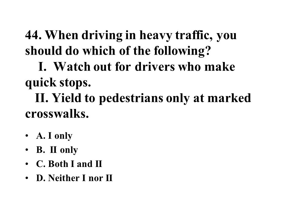 44. When driving in heavy traffic, you should do which of the following I. Watch out for drivers who make quick stops. II. Yield to pedestrians only at marked crosswalks.