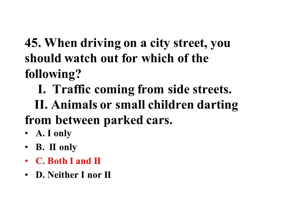 45. When driving on a city street, you should watch out for which of the following I. Traffic coming from side streets. II. Animals or small children darting from between parked cars.