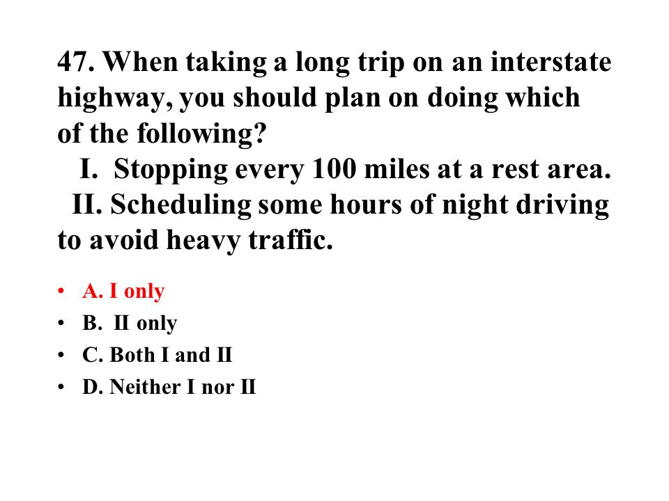 47. When taking a long trip on an interstate highway, you should plan on doing which of the following I. Stopping every 100 miles at a rest area. II. Scheduling some hours of night driving to avoid heavy traffic.