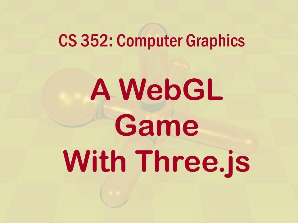 CS 352: Computer Graphics A WebGL Game With Three.js