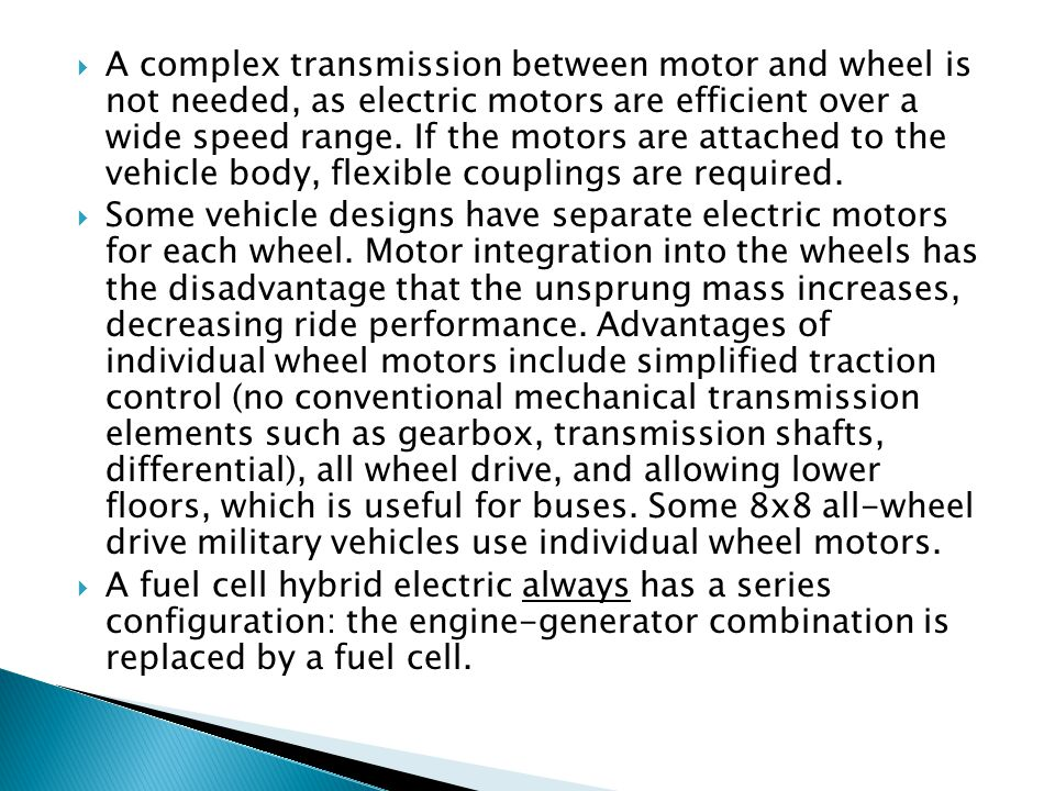 A complex transmission between motor and wheel is not needed, as electric motors are efficient over a wide speed range. If the motors are attached to the vehicle body, flexible couplings are required.