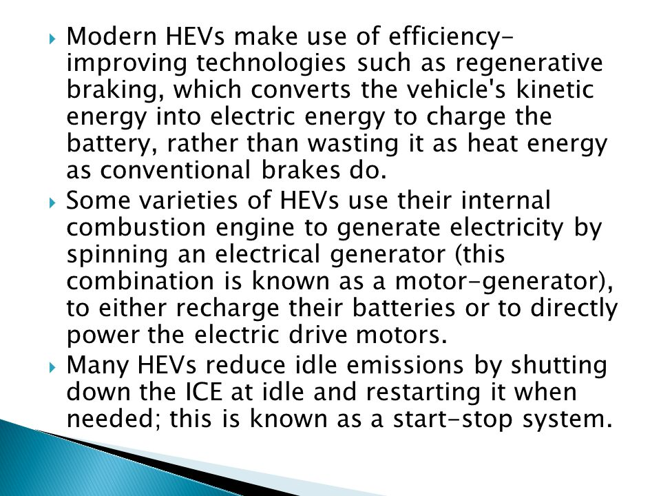 Modern HEVs make use of efficiency- improving technologies such as regenerative braking, which converts the vehicle s kinetic energy into electric energy to charge the battery, rather than wasting it as heat energy as conventional brakes do.