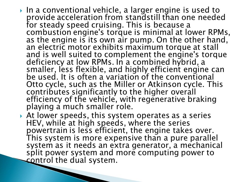 In a conventional vehicle, a larger engine is used to provide acceleration from standstill than one needed for steady speed cruising. This is because a combustion engine s torque is minimal at lower RPMs, as the engine is its own air pump. On the other hand, an electric motor exhibits maximum torque at stall and is well suited to complement the engine s torque deficiency at low RPMs. In a combined hybrid, a smaller, less flexible, and highly efficient engine can be used. It is often a variation of the conventional Otto cycle, such as the Miller or Atkinson cycle. This contributes significantly to the higher overall efficiency of the vehicle, with regenerative braking playing a much smaller role.