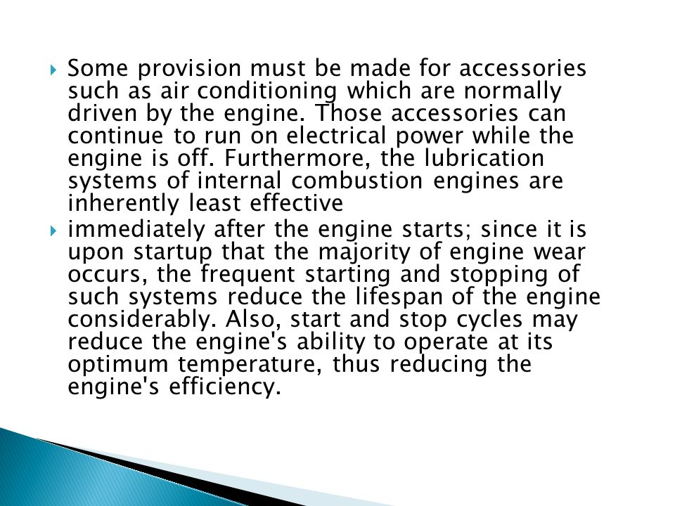 Some provision must be made for accessories such as air conditioning which are normally driven by the engine. Those accessories can continue to run on electrical power while the engine is off. Furthermore, the lubrication systems of internal combustion engines are inherently least effective