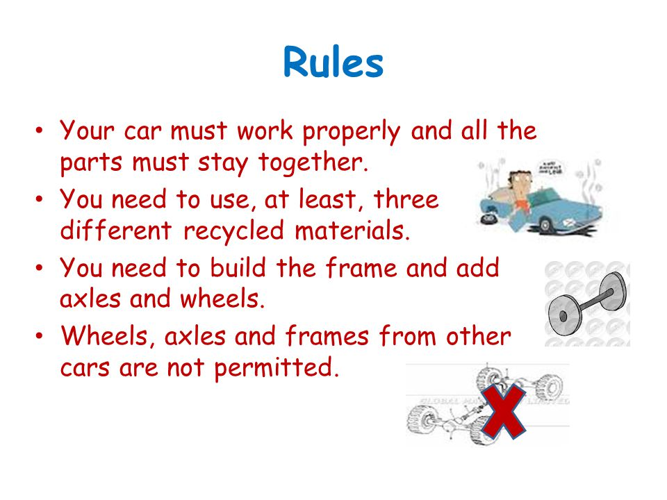 Rules Your car must work properly and all the parts must stay together. You need to use, at least, three different recycled materials.