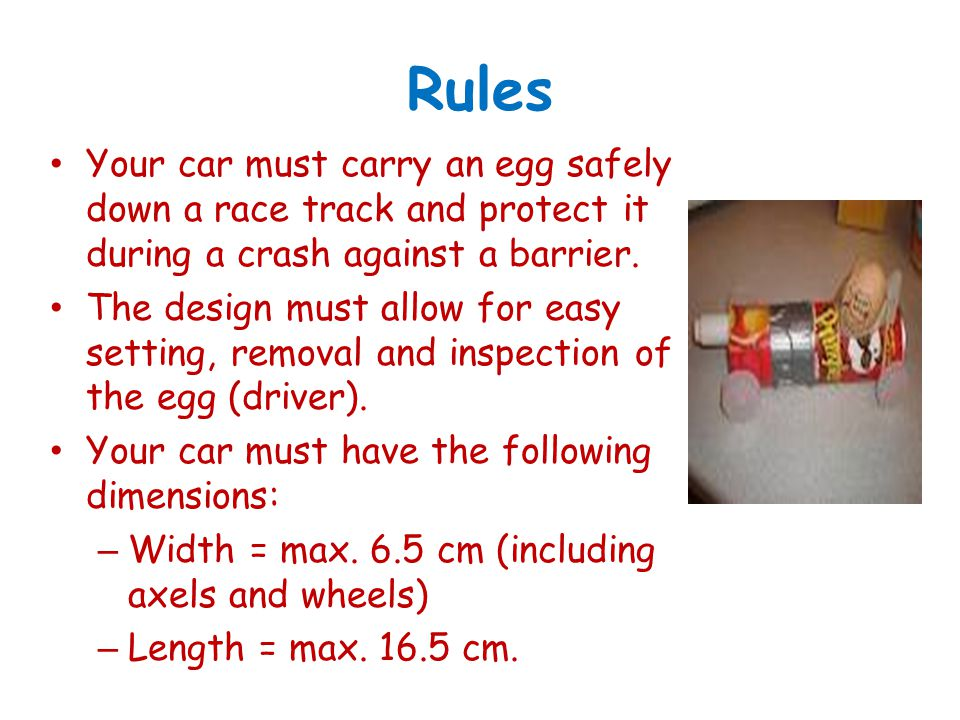 Rules Your car must carry an egg safely down a race track and protect it during a crash against a barrier.