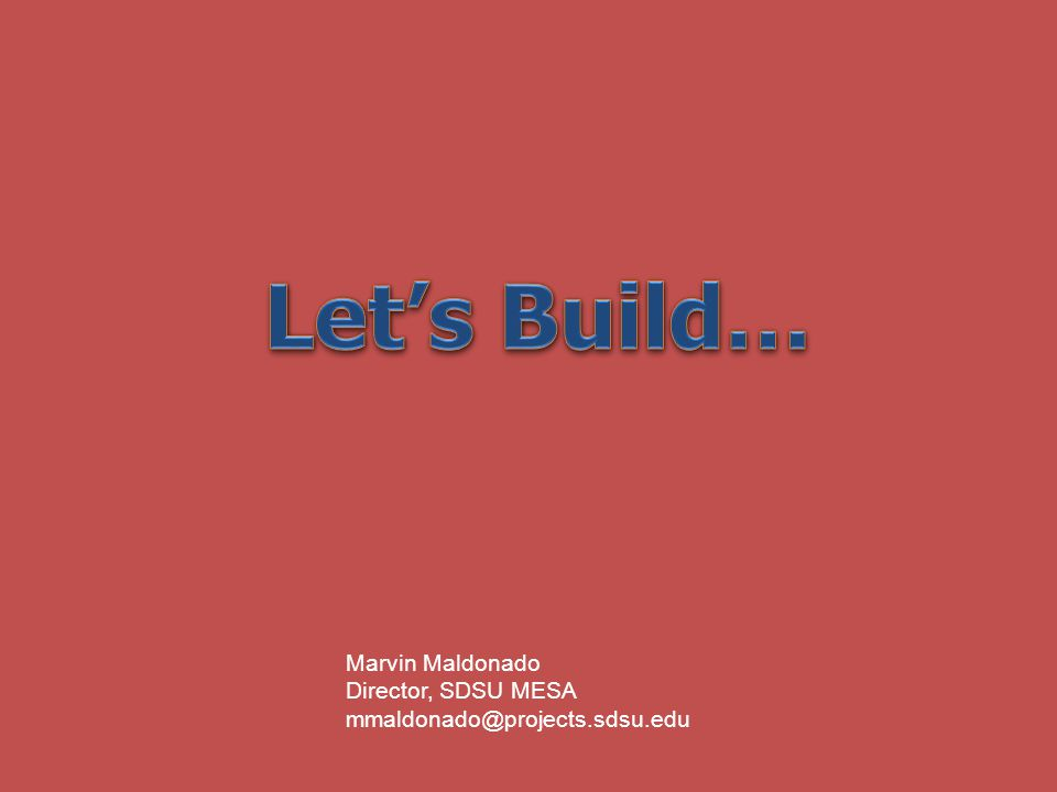 Let's Build… Marvin Maldonado Director, SDSU MESA