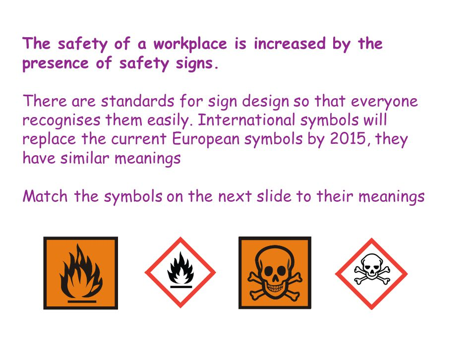 The safety of a workplace is increased by the presence of safety signs.
