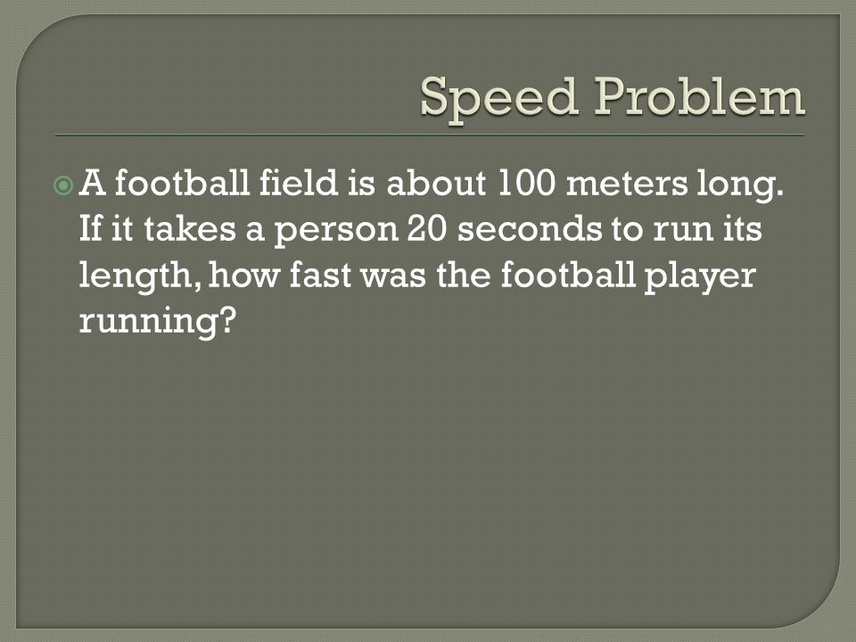 Speed Problem A football field is about 100 meters long.