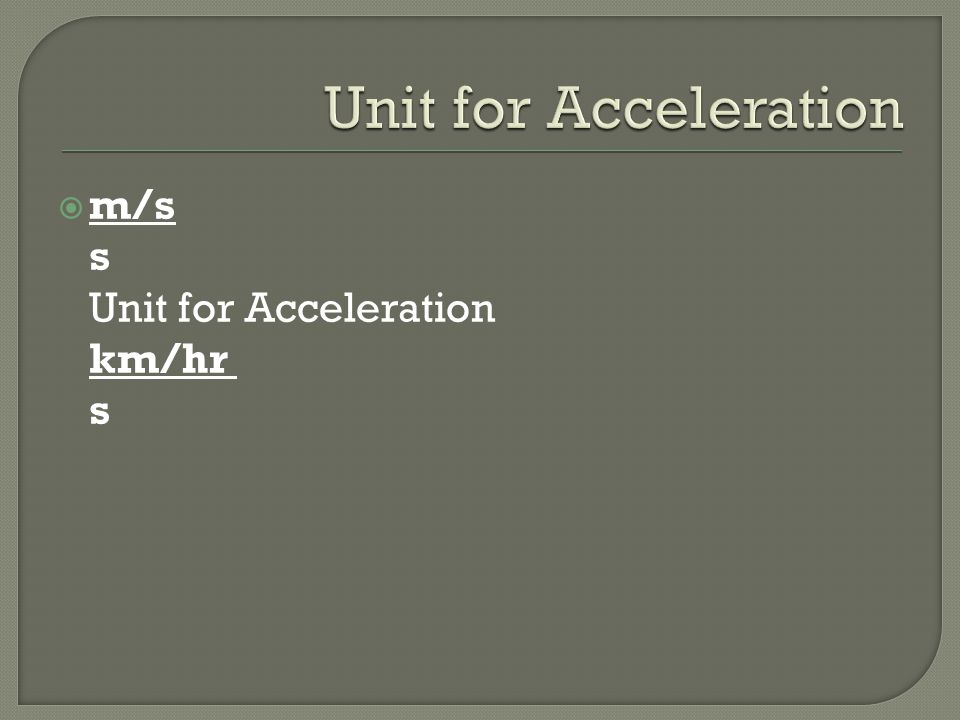 Unit for Acceleration m/s s Unit for Acceleration km/hr s