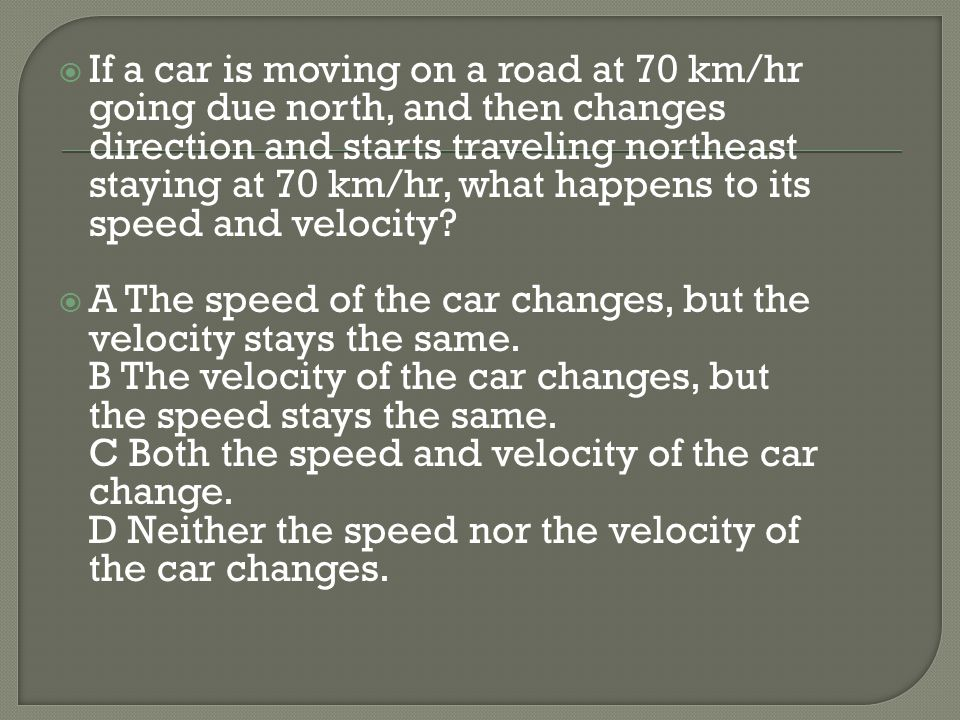 If a car is moving on a road at 70 km/hr going due north, and then changes direction and starts traveling northeast staying at 70 km/hr, what happens to its speed and velocity
