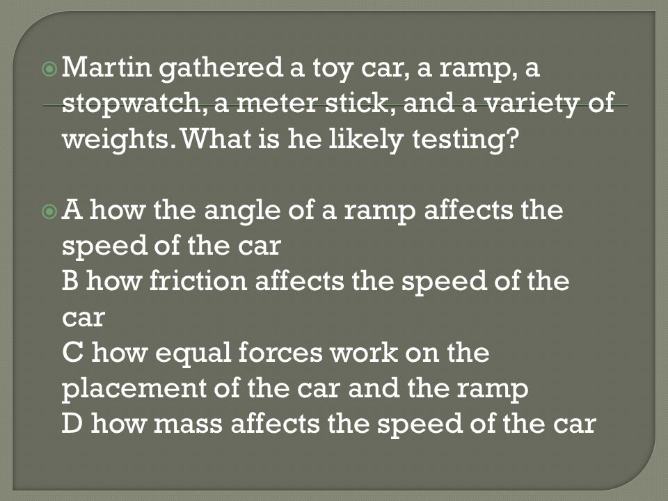 Martin gathered a toy car, a ramp, a stopwatch, a meter stick, and a variety of weights. What is he likely testing