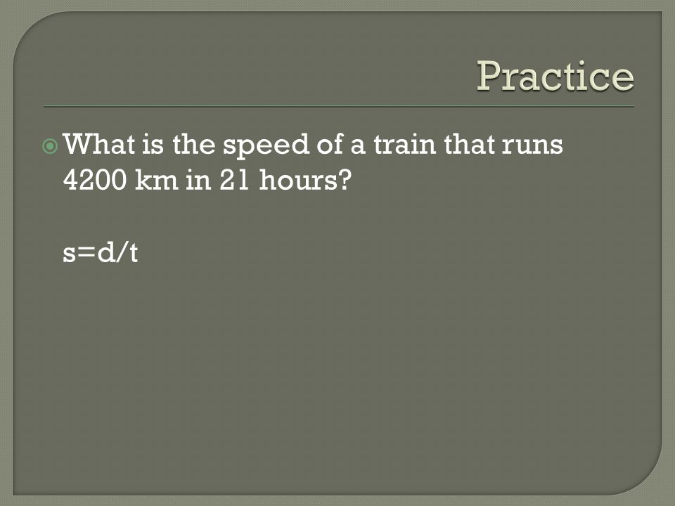 Practice What is the speed of a train that runs 4200 km in 21 hours s=d/t