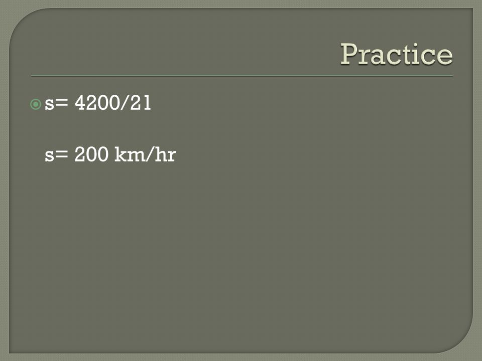 Practice s= 4200/21 s= 200 km/hr