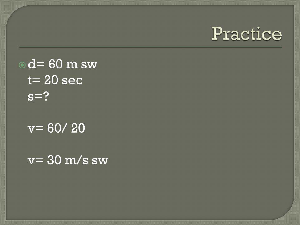 Practice d= 60 m sw t= 20 sec s= v= 60/ 20 v= 30 m/s sw