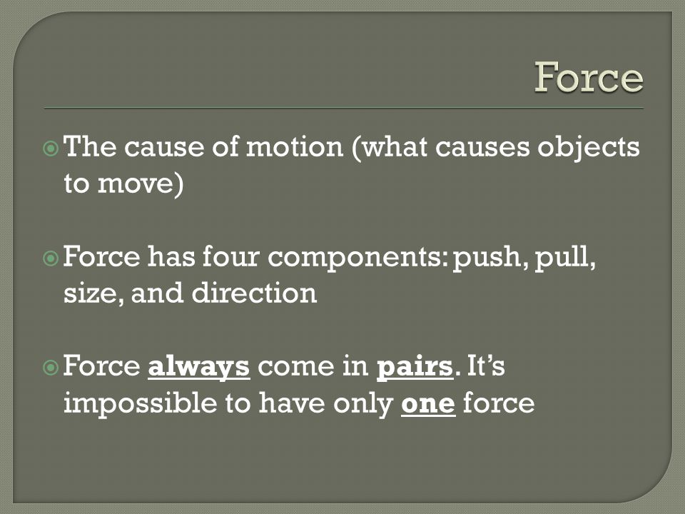 Force The cause of motion (what causes objects to move)