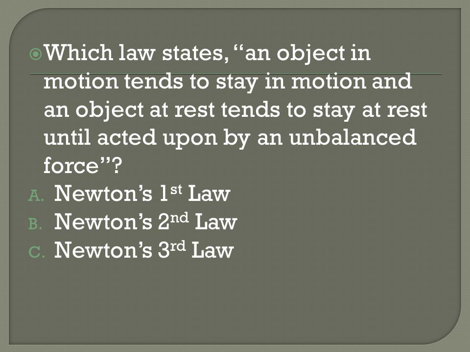 Which law states, an object in motion tends to stay in motion and an object at rest tends to stay at rest until acted upon by an unbalanced force