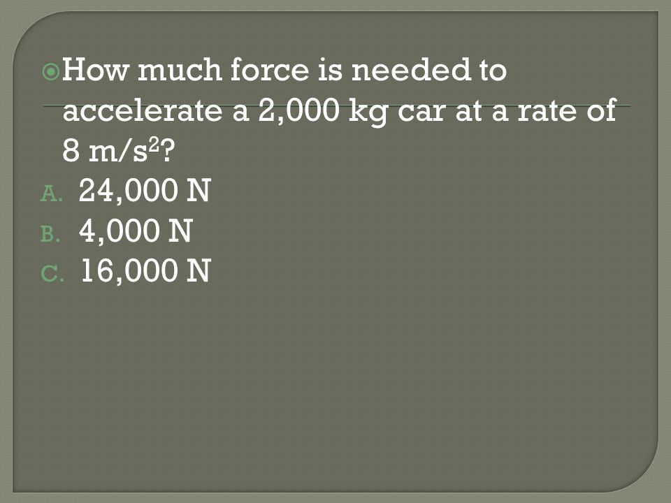 How much force is needed to accelerate a 2,000 kg car at a rate of 8 m/s2