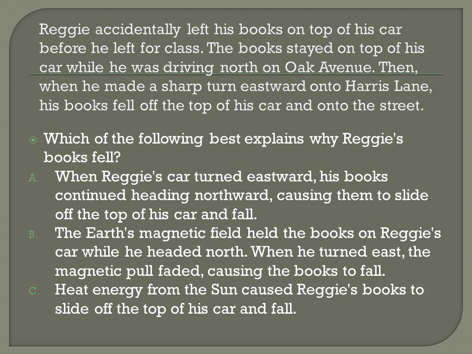 Reggie accidentally left his books on top of his car before he left for class. The books stayed on top of his car while he was driving north on Oak Avenue. Then, when he made a sharp turn eastward onto Harris Lane, his books fell off the top of his car and onto the street.