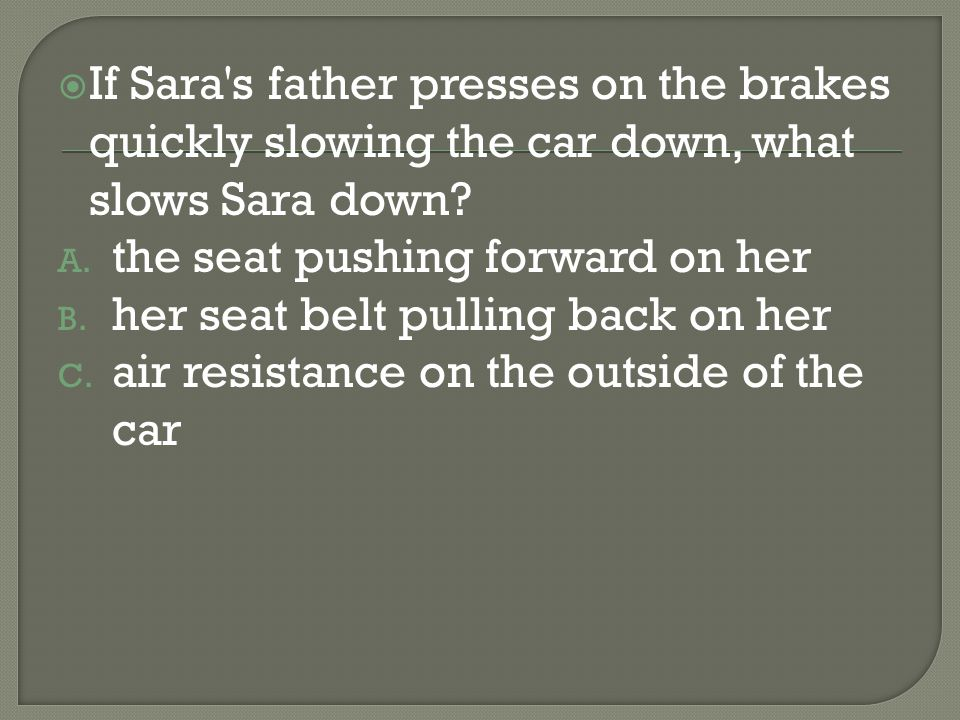 If Sara s father presses on the brakes quickly slowing the car down, what slows Sara down