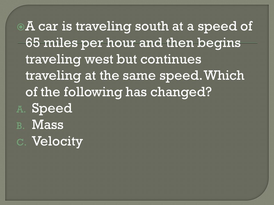A car is traveling south at a speed of 65 miles per hour and then begins traveling west but continues traveling at the same speed. Which of the following has changed