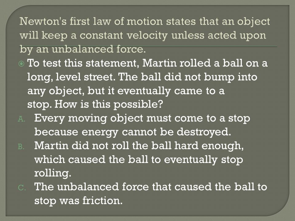 Newton s first law of motion states that an object will keep a constant velocity unless acted upon by an unbalanced force.