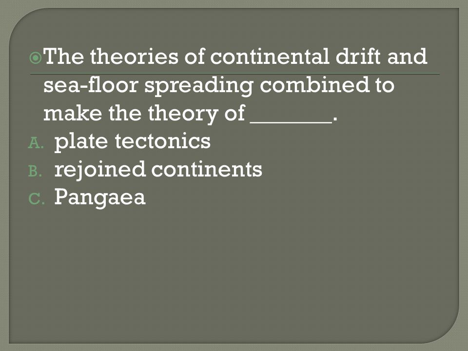 The theories of continental drift and sea-floor spreading combined to make the theory of _______.