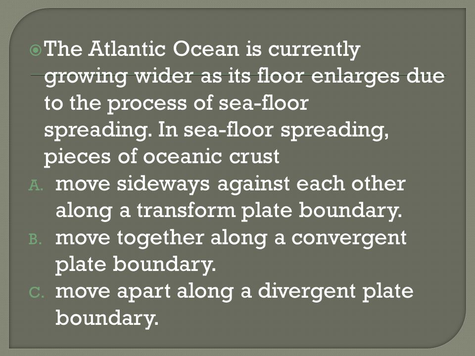 The Atlantic Ocean is currently growing wider as its floor enlarges due to the process of sea-floor spreading. In sea-floor spreading, pieces of oceanic crust