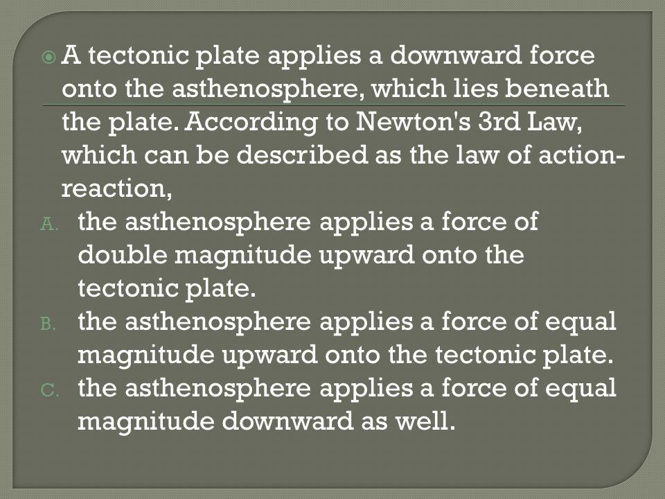 A tectonic plate applies a downward force onto the asthenosphere, which lies beneath the plate. According to Newton s 3rd Law, which can be described as the law of action-reaction,