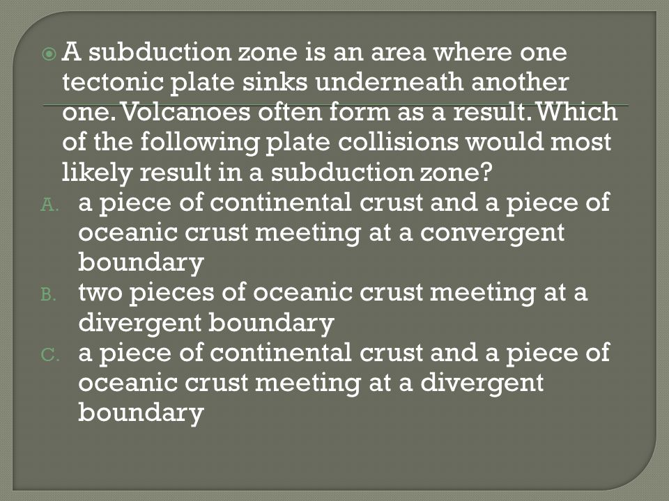 A subduction zone is an area where one tectonic plate sinks underneath another one. Volcanoes often form as a result. Which of the following plate collisions would most likely result in a subduction zone