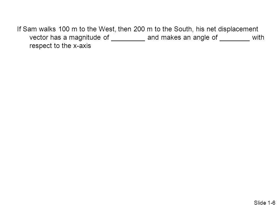 If Sam walks 100 m to the West, then 200 m to the South, his net displacement vector has a magnitude of _________ and makes an angle of ________ with respect to the x-axis